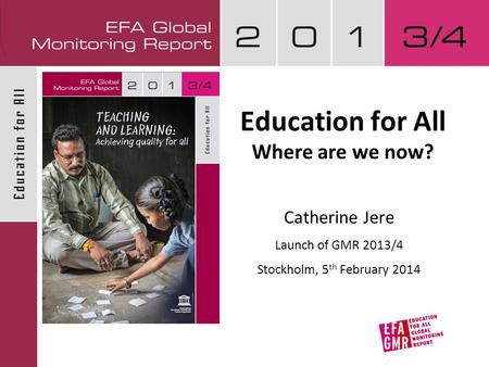 Education for All Where are we now? Catherine Jere Launch of GMR 2013/4 Stockholm, 5 th February 2014.