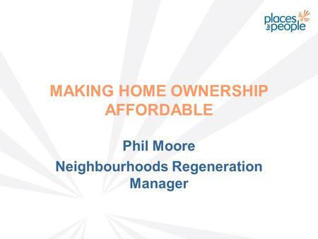 MAKING HOME OWNERSHIP AFFORDABLE Phil Moore Neighbourhoods Regeneration Manager.