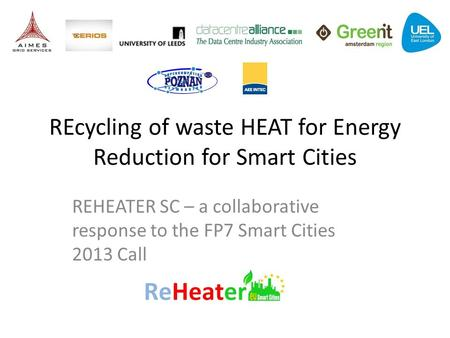 REcycling of waste HEAT for Energy Reduction for Smart Cities REHEATER SC – a collaborative response to the FP7 Smart Cities 2013 Call.