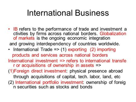 International Business IB refers to the performance of trade and investment a ctivities by firms across national borders. Globalization of markets is the.