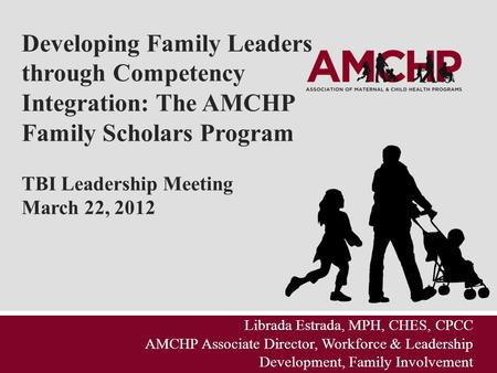 Developing Family Leaders through Competency Integration: The AMCHP Family Scholars Program TBI Leadership Meeting March 22, 2012 Librada Estrada, MPH,