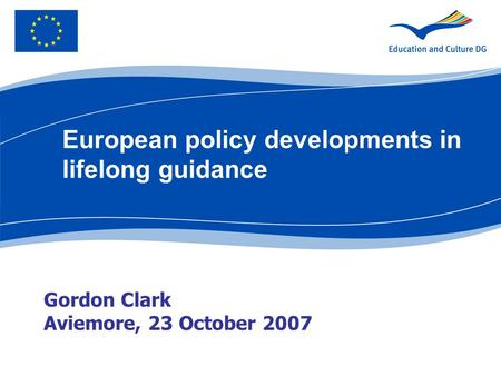Gordon Clark Aviemore, 23 October 2007 European policy developments in lifelong guidance.