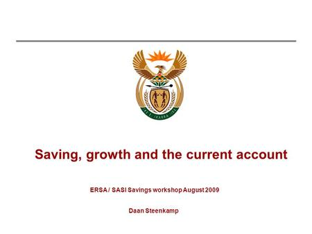 Saving, growth and the current account Daan Steenkamp ERSA / SASI Savings workshop August 2009.