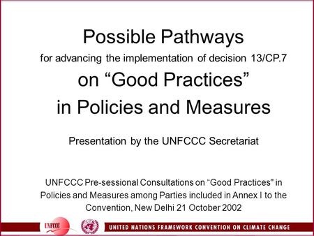 "Possible Pathways for advancing the implementation of decision 13/CP.7 on ""Good Practices"" in Policies and Measures Presentation by the UNFCCC Secretariat."