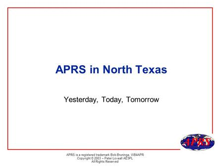 APRS is a registered trademark Bob Bruninga, WB4APR Copyright © 2003 – Peter Loveall AE5PL All Rights Reserved APRS in North Texas Yesterday, Today, Tomorrow.