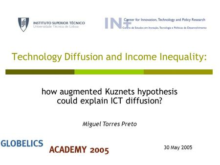 Technology Diffusion and Income Inequality: how augmented Kuznets hypothesis could explain ICT diffusion? 30 May 2005 Miguel Torres Preto.