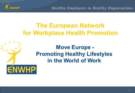 1 The European Network for Workplace Health Promotion Move Europe - Promoting Healthy Lifestyles in the World of Work.