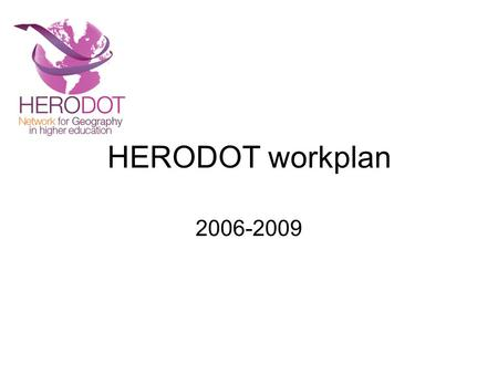 HERODOT workplan 2006-2009. Year 1 Working Programme Activities Year 1 Initial steering group meeting. New thematic pillars established. Work programme.