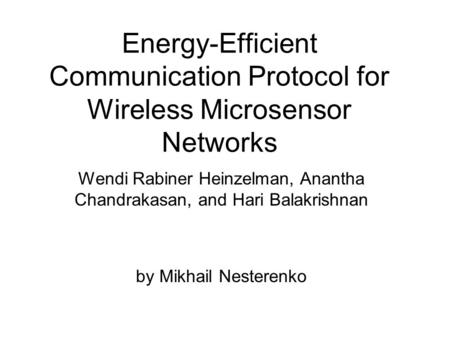 Energy-Efficient Communication Protocol for Wireless Microsensor Networks by Mikhail Nesterenko Wendi Rabiner Heinzelman, Anantha Chandrakasan, and Hari.