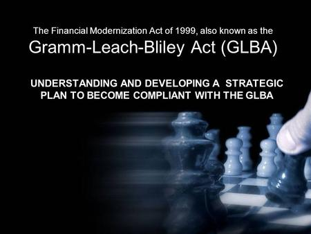 The Financial Modernization Act of 1999, also known as the Gramm-Leach-Bliley Act (GLBA) UNDERSTANDING AND DEVELOPING A STRATEGIC PLAN TO BECOME COMPLIANT.
