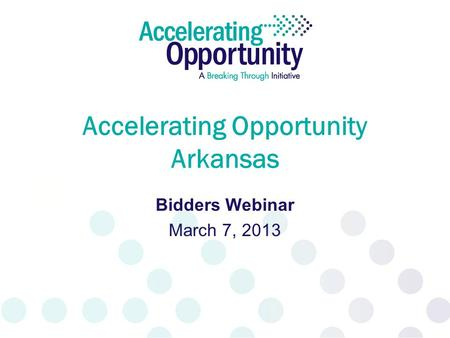 Accelerating Opportunity Arkansas Bidders Webinar March 7, 2013.