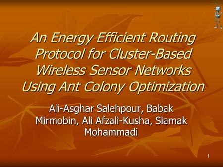 An Energy Efficient Routing Protocol for Cluster-Based Wireless Sensor Networks Using Ant Colony Optimization Ali-Asghar Salehpour, Babak Mirmobin, Ali.