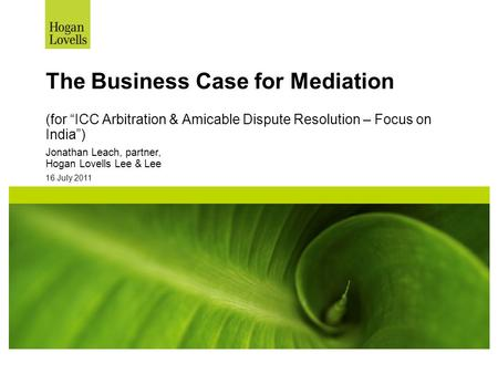 "16 July 2011 The Business Case for Mediation (for ""ICC Arbitration & Amicable Dispute Resolution – Focus on India"") Jonathan Leach, partner, Hogan Lovells."