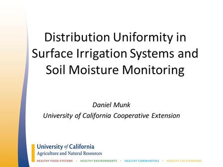 Distribution Uniformity in Surface Irrigation Systems and Soil Moisture Monitoring Daniel Munk University of California Cooperative Extension.