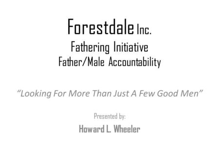 "Forestdale Inc. Fathering Initiative Father/Male Accountability ""Looking For More Than Just A Few Good Men"" Presented by: Howard L. Wheeler."