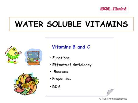 WATER SOLUBLE VITAMINS Vitamins B and C Functions Effects of deficiency Sources Properties RDA © PDST Home Economics.