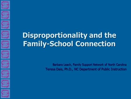 Disproportionality and the Family-School Connection Barbara Leach, Family Support Network of North Carolina Teresa Dais, Ph.D., NC Department of Public.