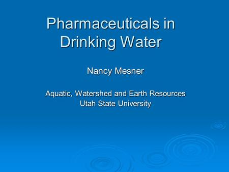 Pharmaceuticals in Drinking Water Nancy Mesner Aquatic, Watershed and Earth Resources Utah State University.