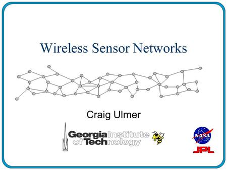 Wireless Sensor Networks Craig Ulmer. Background: Sensor Networks n Array of Sensor Probes (10-1000) n Collect In-Situ Data about Environment n Wireless.