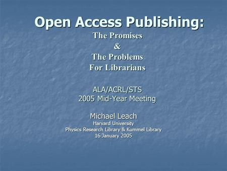 Open Access Publishing: The Promises & The Problems For Librarians ALA/ACRL/STS 2005 Mid-Year Meeting Open Access Publishing: The Promises & The Problems.