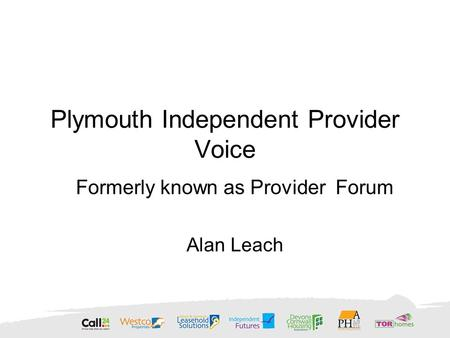 Plymouth Independent Provider Voice Formerly known as Provider Forum Alan Leach.