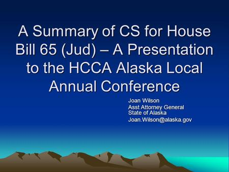 A Summary of CS for House Bill 65 (Jud) – A Presentation to the HCCA Alaska Local Annual Conference Joan Wilson Asst Attorney General State of Alaska