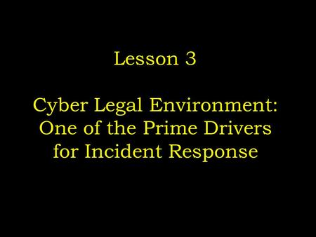 Lesson 3 Cyber Legal Environment: One of the Prime Drivers for Incident Response.