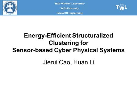 Tufts Wireless Laboratory Tufts University School Of Engineering Energy-Efficient Structuralized Clustering for Sensor-based Cyber Physical Systems Jierui.
