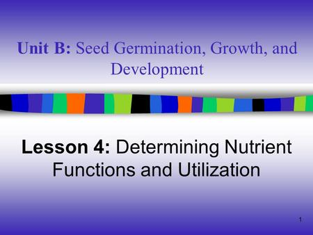 1 Unit B: Seed Germination, Growth, and Development Lesson 4: Determining Nutrient Functions and Utilization.