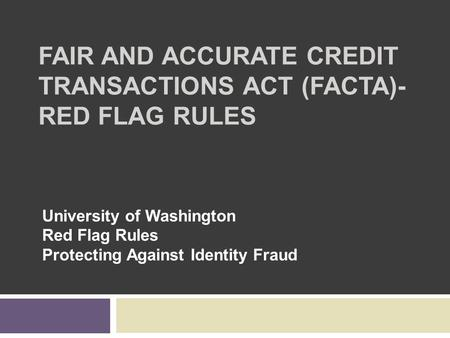 FAIR AND ACCURATE CREDIT TRANSACTIONS ACT (FACTA)- RED FLAG RULES University of Washington Red Flag Rules Protecting Against Identity Fraud.
