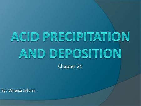 Chapter 21 By: Vanessa LaTorre. The pH of Precipitation  Precipitation is naturally acidic – pH 5.2 to 5.6 Due to carbon dioxide in atmosphere Dissolves.