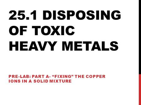 "25.1 DISPOSING OF TOXIC HEAVY METALS PRE-LAB: PART A- ""FIXING"" THE COPPER IONS IN A SOLID MIXTURE."