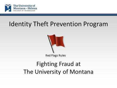 Identity Theft Prevention Program Fighting Fraud at The University of Montana Red Flags Rules.