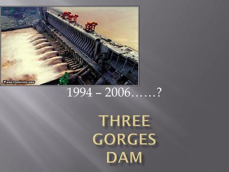 1994 – 2006……?.  Largest hydroelectric dam in the world  Largest construction project for China since building the Great Wall  Chinese government claims.