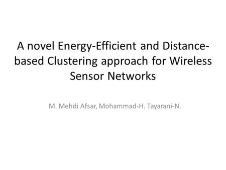 A novel Energy-Efficient and Distance- based Clustering approach for Wireless Sensor Networks M. Mehdi Afsar, Mohammad-H. Tayarani-N.