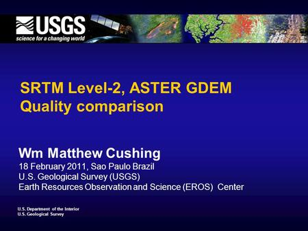 U.S. Department of the Interior U.S. Geological Survey SRTM Level-2, ASTER GDEM Quality comparison Wm Matthew Cushing 18 February 2011, Sao Paulo Brazil.