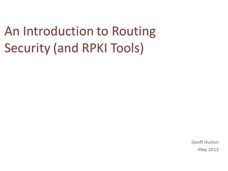 An Introduction to Routing Security (and RPKI Tools) Geoff Huston May 2013.