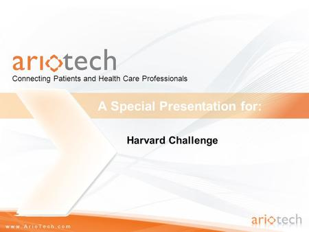 Www.ArioTech.com A Special Presentation for: Connecting Patients and Health Care Professionals Harvard Challenge.