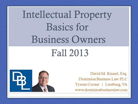Intellectual Property Basics for Business Owners David M. Knasel, Esq. Dominion Business Law PLC Tysons Corner | Leesburg, VA www.dominionbusinesslaw.com.