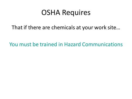OSHA Requires That if there are chemicals at your work site… You must be trained in Hazard Communications.