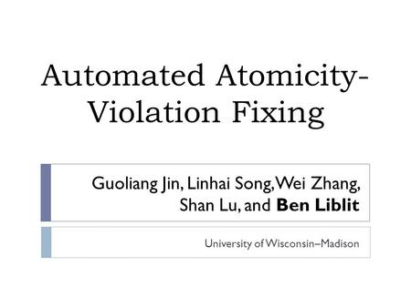Guoliang Jin, Linhai Song, Wei Zhang, Shan Lu, and Ben Liblit University of Wisconsin–Madison Automated Atomicity- Violation Fixing.