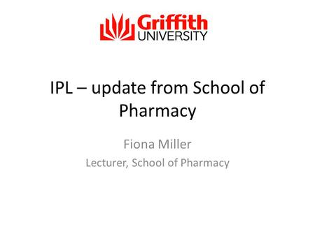 IPL – update from School of Pharmacy Fiona Miller Lecturer, School of Pharmacy.