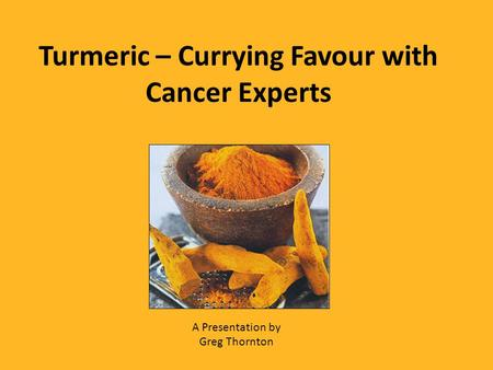 Turmeric – Currying Favour with Cancer Experts A Presentation by Greg Thornton.