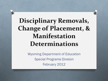 Disciplinary Removals, Change of Placement, & Manifestation Determinations Wyoming Department of Education Special Programs Division February 2012.