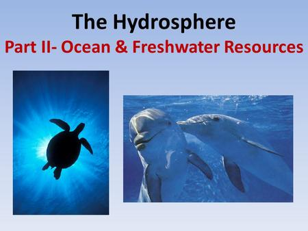 The Hydrosphere Part II- Ocean & Freshwater Resources.