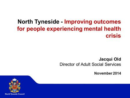 North Tyneside - Improving outcomes for people experiencing mental health crisis Jacqui Old Director of Adult Social Services November 2014.