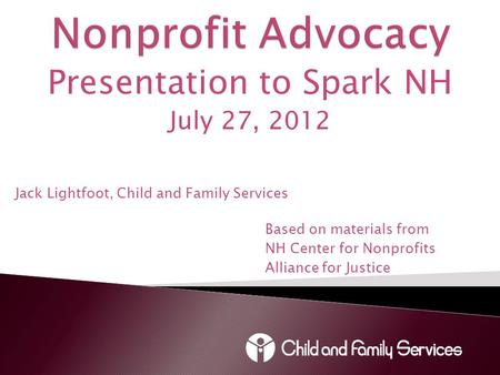 Presentation to Spark NH July 27, 2012 Jack Lightfoot, Child and Family Services Based on materials from NH Center for Nonprofits Alliance for Justice.