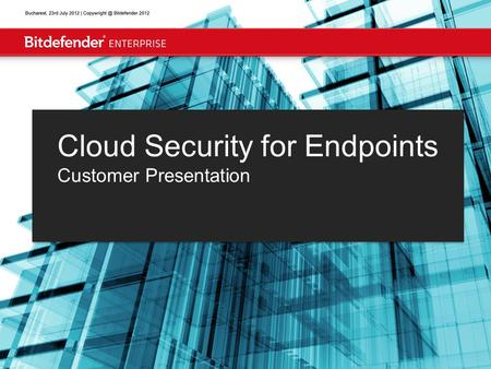 Bucharest, July 31, 2012 | Bitdefender 2012 Cloud Security for Endpoints Customer Presentation.