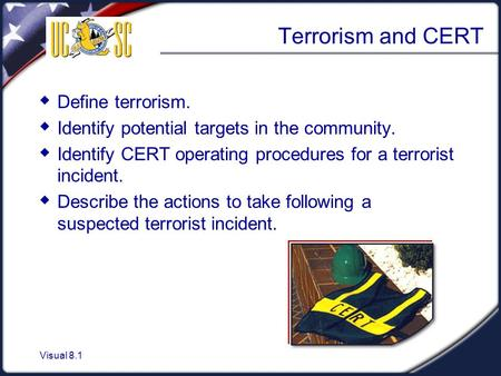 Visual 8.1 Terrorism and CERT  Define terrorism.  Identify potential targets in the community.  Identify CERT operating procedures for a terrorist incident.