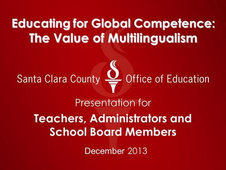 Educating for Global Competence: The Value of Multilingualism Presentation for Teachers, Administrators and School Board Members December 2013.
